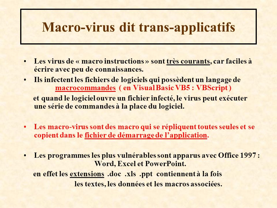 Macro-virus dit trans-applicatifs Les virus de « macro instructions » sont très courants, car faciles à écrire avec peu de connaissances. Ils infecten