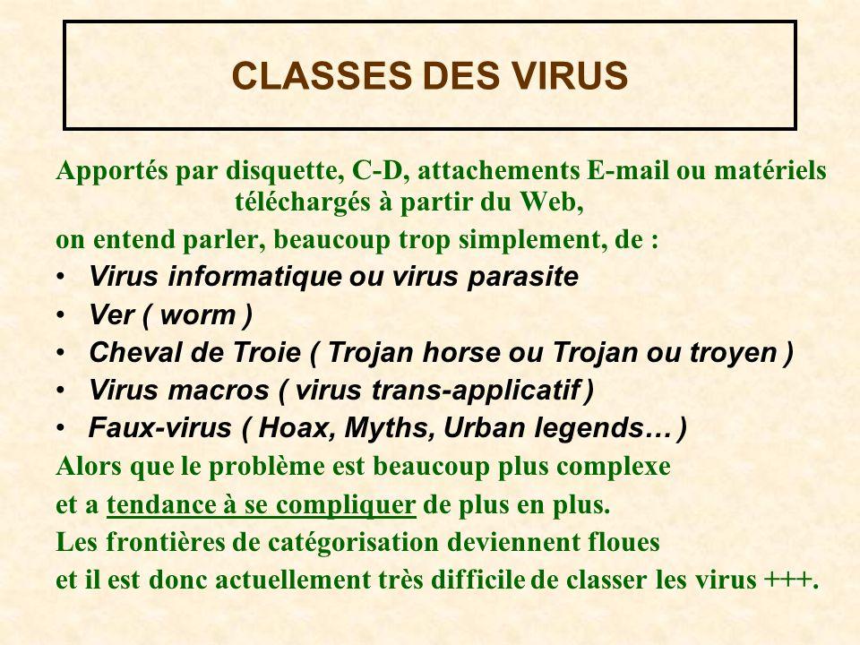 CLASSES DES VIRUS Apportés par disquette, C-D, attachements E-mail ou matériels téléchargés à partir du Web, on entend parler, beaucoup trop simplement, de : Virus informatique ou virus parasite Ver ( worm ) Cheval de Troie ( Trojan horse ou Trojan ou troyen ) Virus macros ( virus trans-applicatif ) Faux-virus ( Hoax, Myths, Urban legends… ) Alors que le problème est beaucoup plus complexe et a tendance à se compliquer de plus en plus.