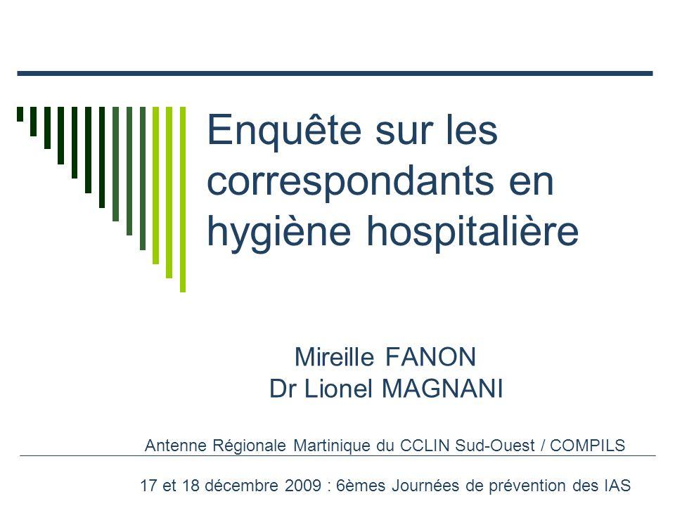Enquête sur les correspondants en hygiène hospitalière Mireille FANON Dr Lionel MAGNANI Antenne Régionale Martinique du CCLIN Sud-Ouest / COMPILS 17 et 18 décembre 2009 : 6èmes Journées de prévention des IAS