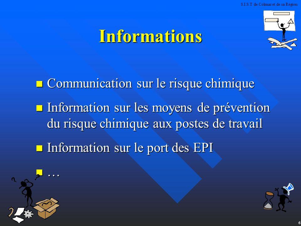 6 Informations Communication sur le risque chimique Communication sur le risque chimique Information sur les moyens de prévention du risque chimique aux postes de travail Information sur les moyens de prévention du risque chimique aux postes de travail Information sur le port des EPI Information sur le port des EPI … S.I.S.T de Colmar et de sa Région