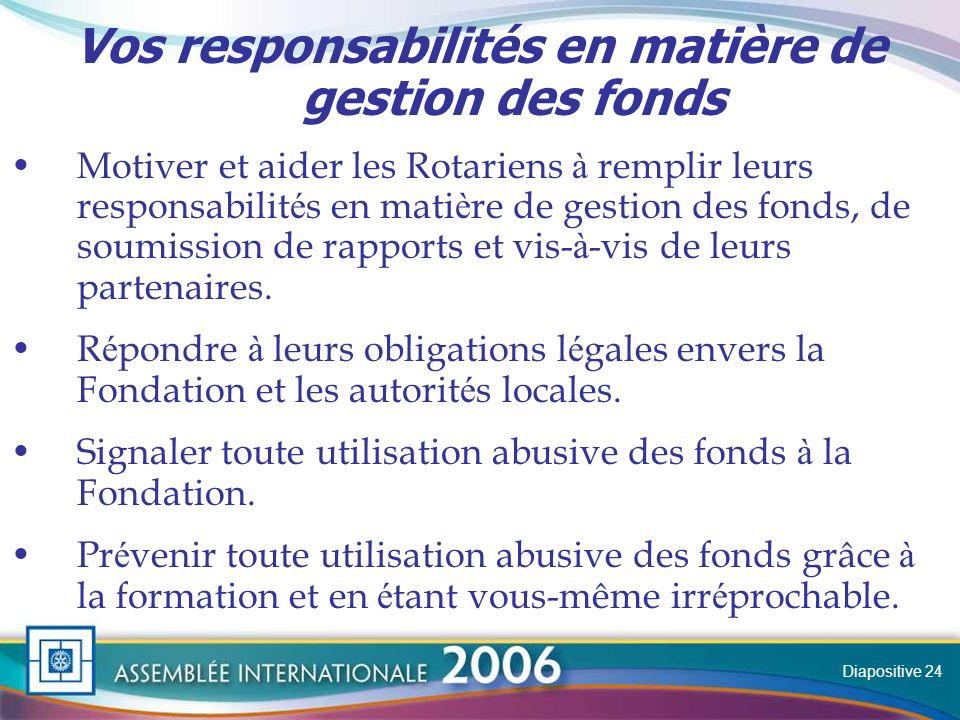 Slide Vos responsabilités en matière de gestion des fonds Motiver et aider les Rotariens à remplir leurs responsabilit é s en mati è re de gestion des fonds, de soumission de rapports et vis- à -vis de leurs partenaires.