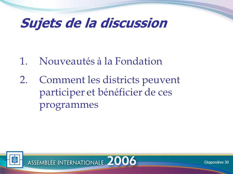 Slide Sujets de la discussion 1.Nouveaut é s à la Fondation 2.Comment les districts peuvent participer et b é n é ficier de ces programmes Diapositive 30