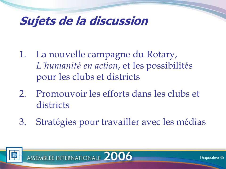Slide Sujets de la discussion 1.La nouvelle campagne du Rotary, L humanit é en action, et les possibilit é s pour les clubs et districts 2.Promouvoir les efforts dans les clubs et districts 3.Strat é gies pour travailler avec les m é dias Diapositive 35