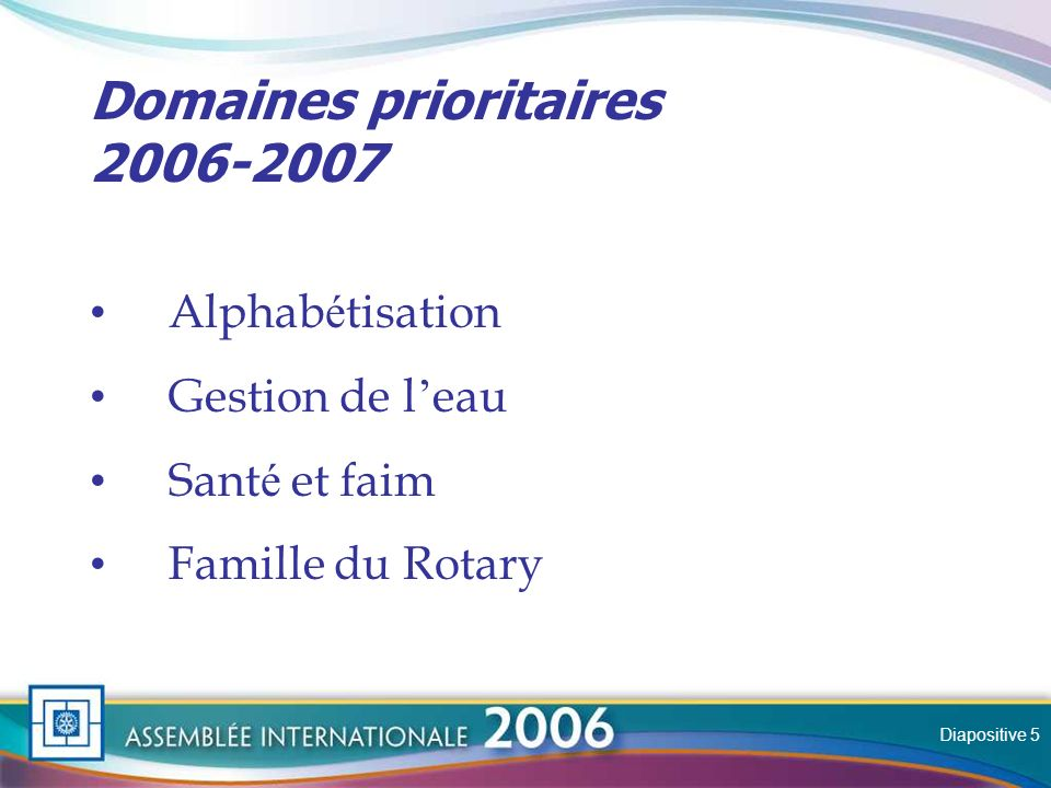 Slide Domaines prioritaires 2006-2007 Alphab é tisation Gestion de l eau Sant é et faim Famille du Rotary Diapositive 5