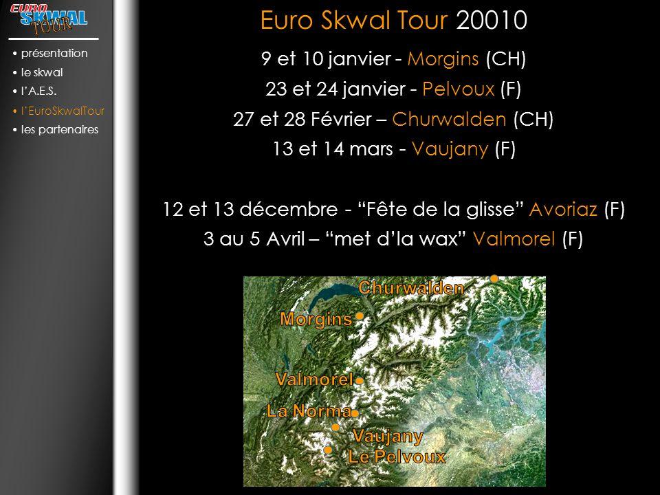Euro Skwal Tour 20010 9 et 10 janvier - Morgins (CH) 23 et 24 janvier - Pelvoux (F) 27 et 28 Février – Churwalden (CH) 13 et 14 mars - Vaujany (F) 12 et 13 décembre - Fête de la glisse Avoriaz (F) 3 au 5 Avril – met dla wax Valmorel (F) Euro Skwal Tour 20010 9 et 10 janvier - Morgins (CH) 23 et 24 janvier - Pelvoux (F) 27 et 28 Février – Churwalden (CH) 13 et 14 mars - Vaujany (F) 12 et 13 décembre - Fête de la glisse Avoriaz (F) 3 au 5 Avril – met dla wax Valmorel (F) présentation le skwal lA.E.S.
