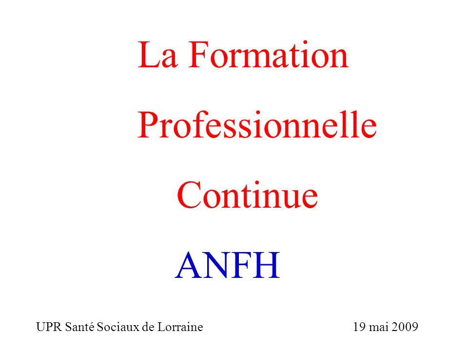 La Formation Professionnelle Continue ANFH UPR Santé Sociaux de Lorraine 19 mai 2009