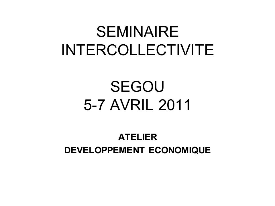 SEMINAIRE INTERCOLLECTIVITE SEGOU 5-7 AVRIL 2011 ATELIER DEVELOPPEMENT ECONOMIQUE