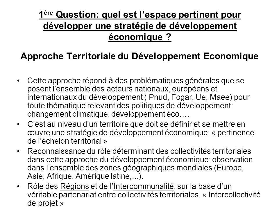 1 ère Question: quel est lespace pertinent pour développer une stratégie de développement économique ? Approche Territoriale du Développement Economiq