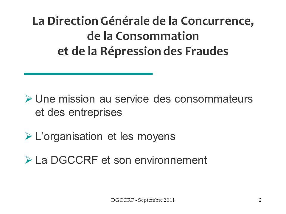 DGCCRF - Septembre 20112 La Direction Générale de la Concurrence, de la Consommation et de la Répression des Fraudes Une mission au service des consommateurs et des entreprises Lorganisation et les moyens La DGCCRF et son environnement