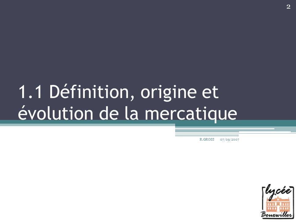 1.1 Définition, origine et évolution de la mercatique 07/09/2007 2 R.GROSS
