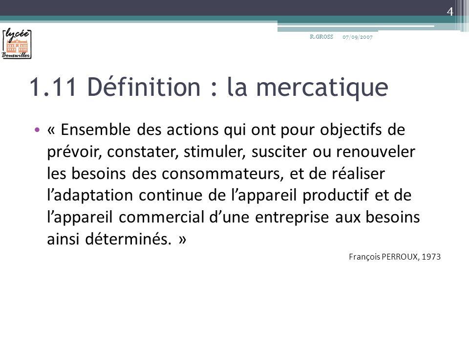 1.11 Définition : la mercatique « Ensemble des actions qui ont pour objectifs de prévoir, constater, stimuler, susciter ou renouveler les besoins des