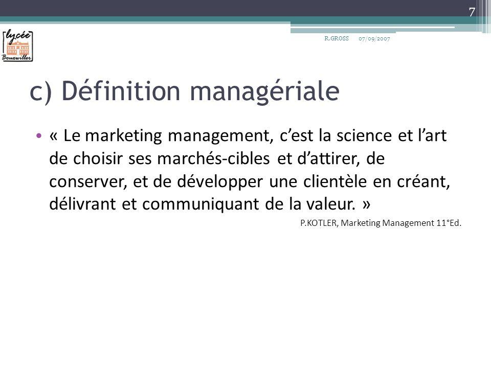 c) Définition managériale « Le marketing management, cest la science et lart de choisir ses marchés-cibles et dattirer, de conserver, et de développer