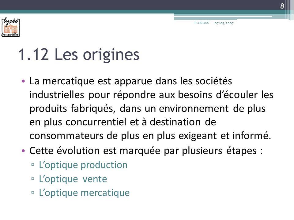 1.12 Les origines La mercatique est apparue dans les sociétés industrielles pour répondre aux besoins découler les produits fabriqués, dans un environ