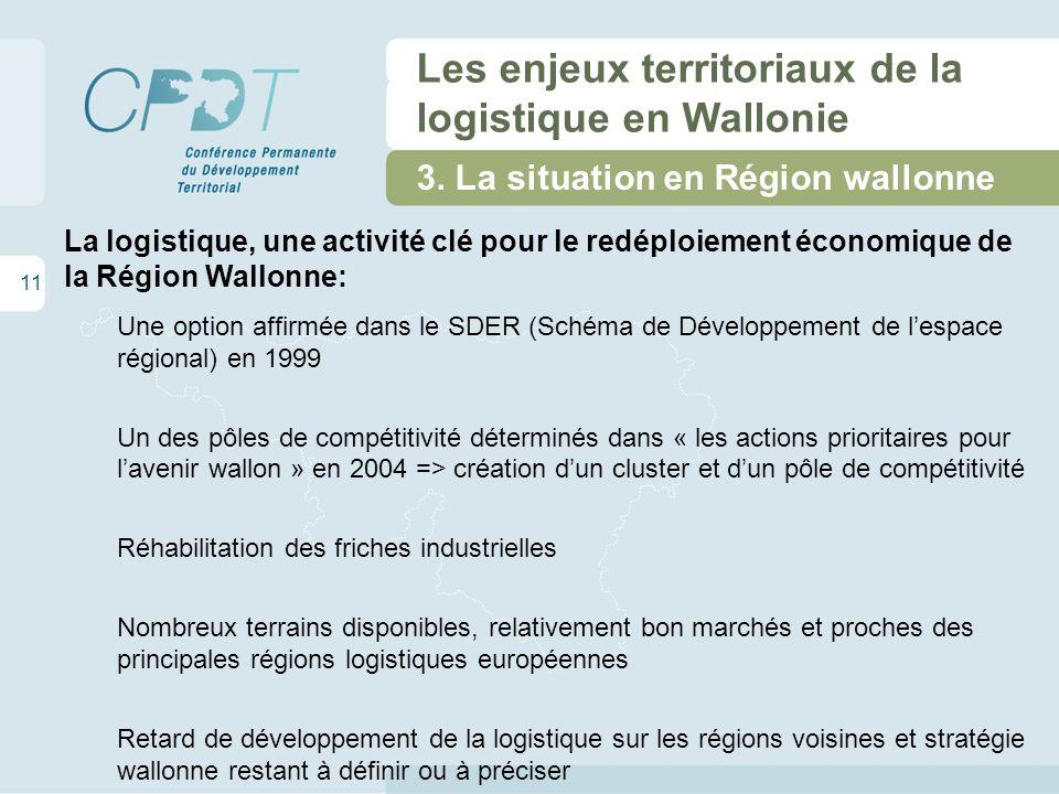 11 Les enjeux territoriaux de la logistique en Wallonie La logistique, une activité clé pour le redéploiement économique de la Région Wallonne: Une option affirmée dans le SDER (Schéma de Développement de lespace régional) en 1999 Un des pôles de compétitivité déterminés dans « les actions prioritaires pour lavenir wallon » en 2004 => création dun cluster et dun pôle de compétitivité Réhabilitation des friches industrielles Nombreux terrains disponibles, relativement bon marchés et proches des principales régions logistiques européennes Retard de développement de la logistique sur les régions voisines et stratégie wallonne restant à définir ou à préciser 3.