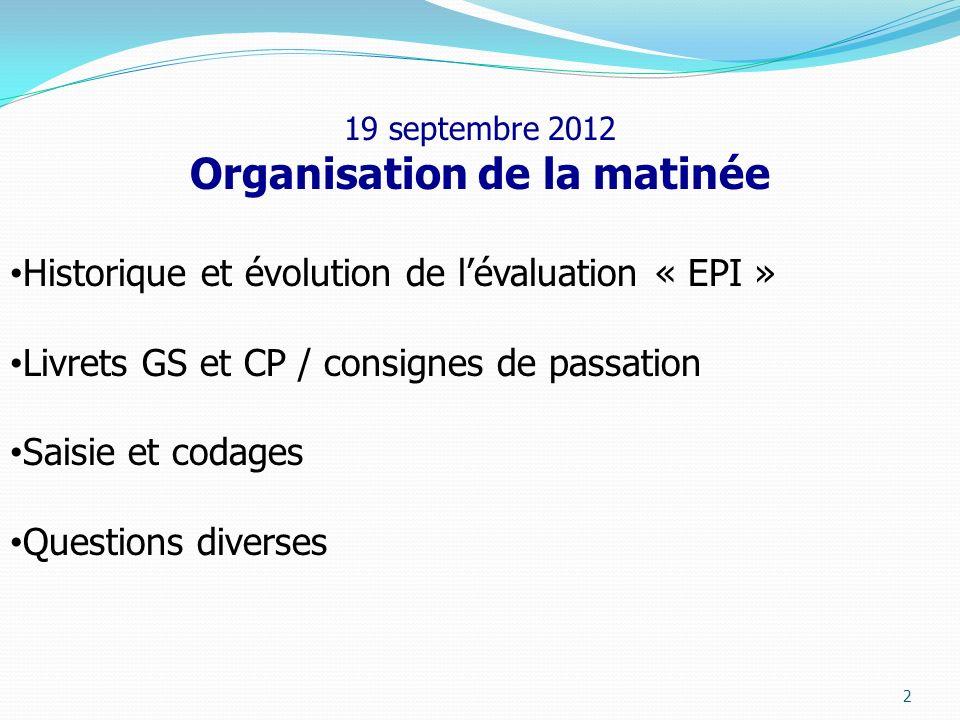 2 19 septembre 2012 Organisation de la matinée Historique et évolution de lévaluation « EPI » Livrets GS et CP / consignes de passation Saisie et coda