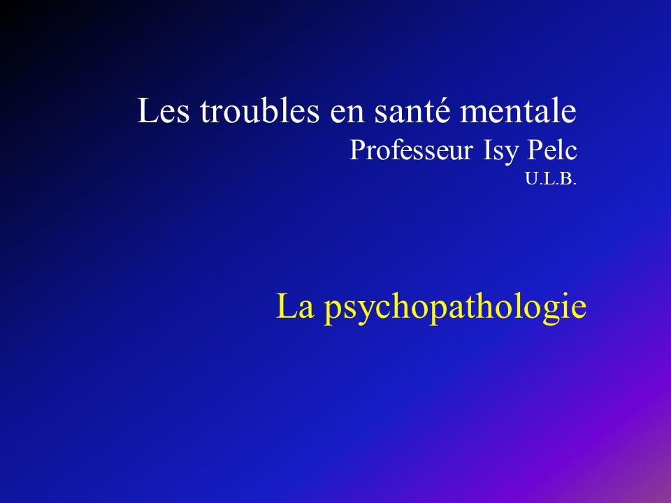 Les troubles en santé mentale Professeur Isy Pelc U.L.B. La psychopathologie