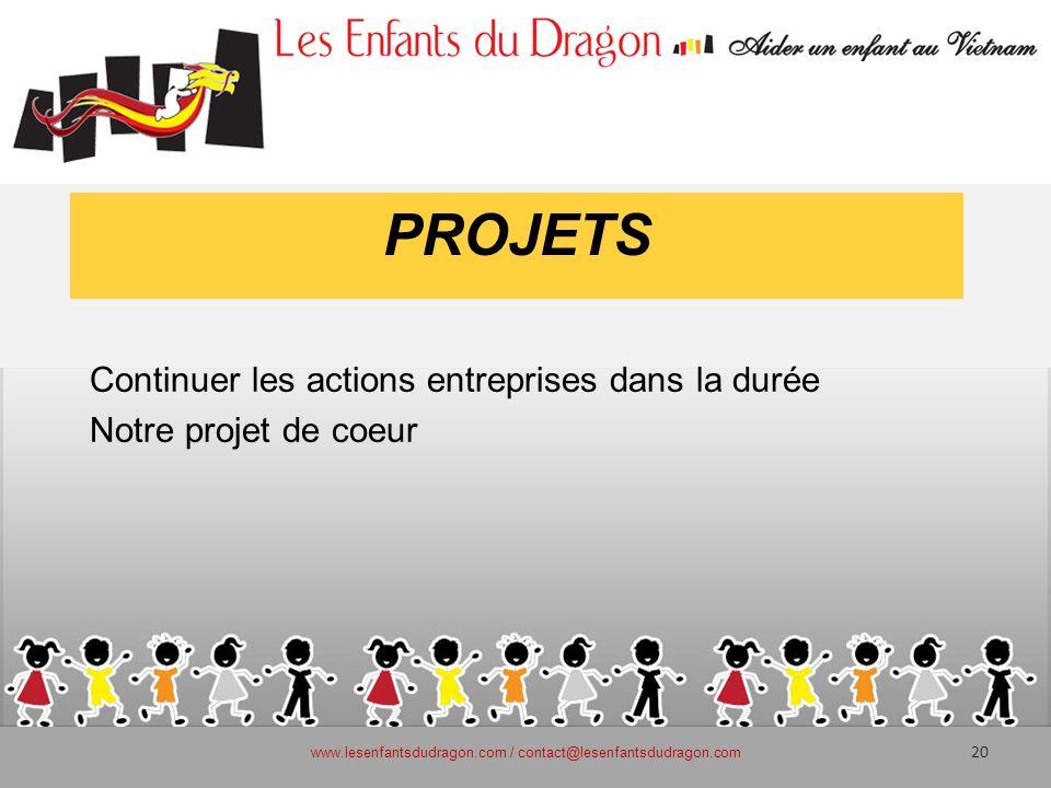 PROJETS Continuer les actions entreprises dans la durée Notre projet de coeur www.lesenfantsdudragon.com / contact@lesenfantsdudragon.com 20