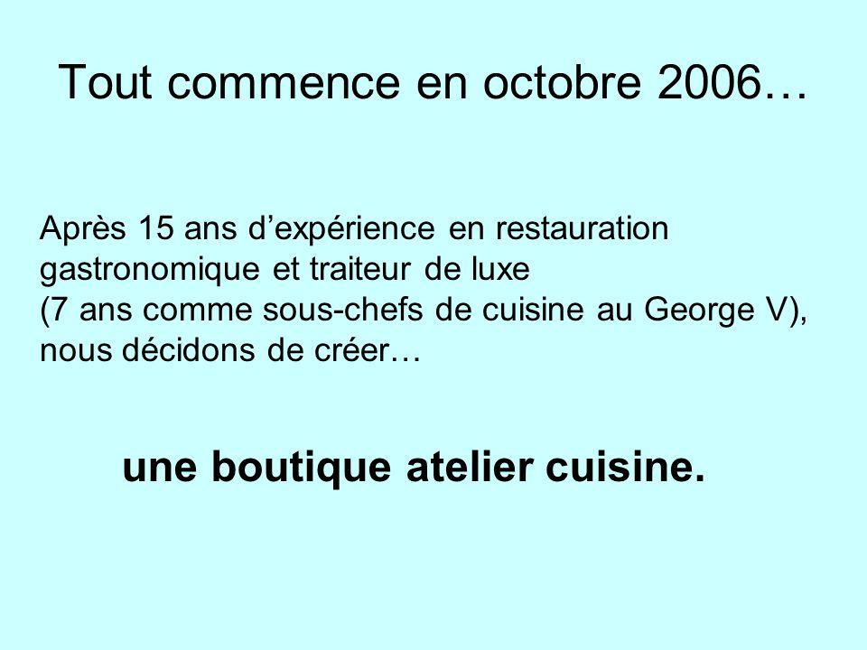 Tout commence en octobre 2006… Après 15 ans dexpérience en restauration gastronomique et traiteur de luxe (7 ans comme sous-chefs de cuisine au George V), nous décidons de créer… une boutique atelier cuisine.