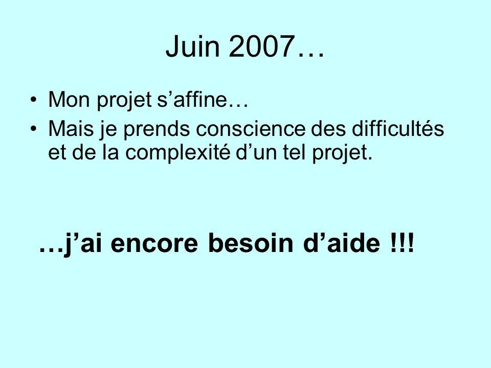Juin 2007… Mon projet saffine… Mais je prends conscience des difficultés et de la complexité dun tel projet. …jai encore besoin daide !!!