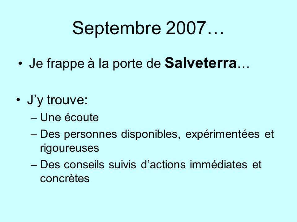 Septembre 2007… Je frappe à la porte de Salveterra … Jy trouve: –Une écoute –Des personnes disponibles, expérimentées et rigoureuses –Des conseils suivis dactions immédiates et concrètes