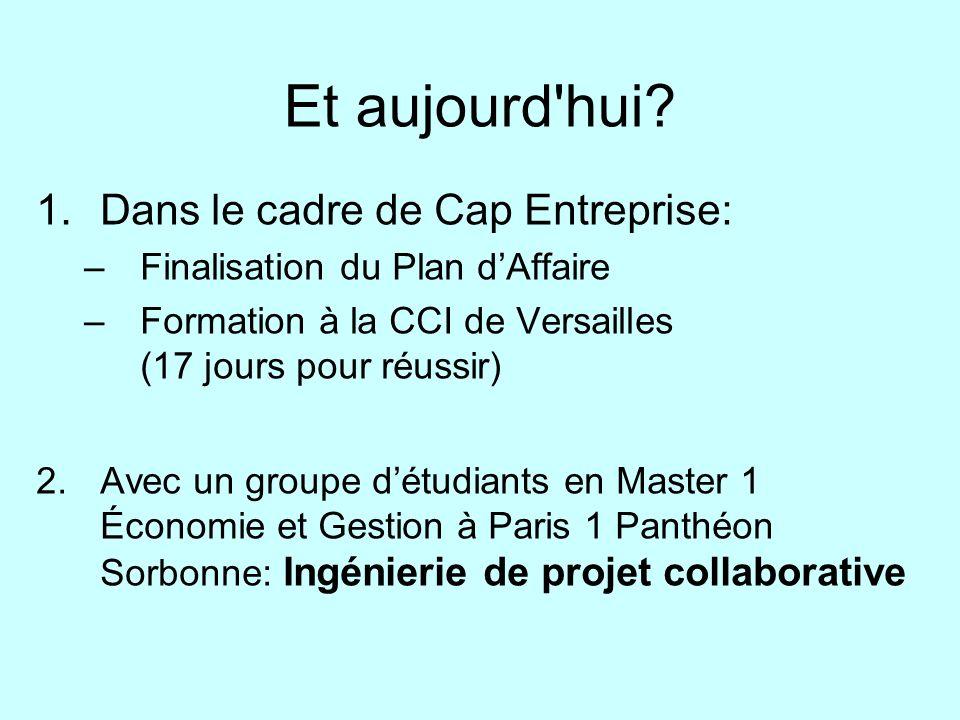 Et aujourd'hui? 1.Dans le cadre de Cap Entreprise: –Finalisation du Plan dAffaire –Formation à la CCI de Versailles (17 jours pour réussir) 2.Avec un