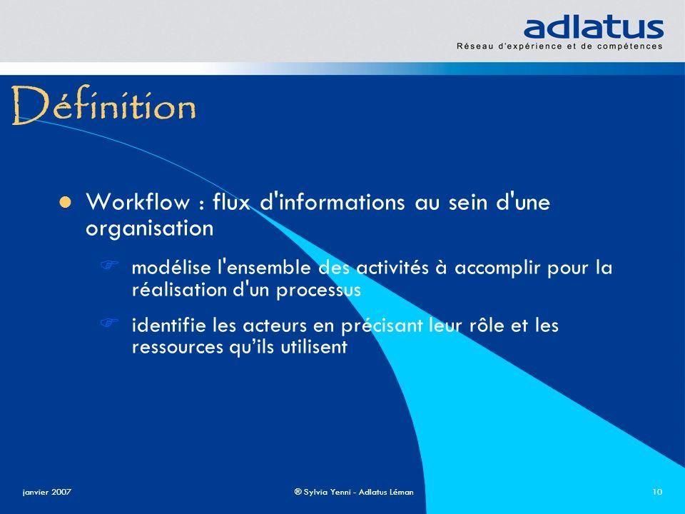 janvier 2007® Sylvia Yenni - Adlatus Léman10 Définition Workflow : flux d'informations au sein d'une organisation modélise l'ensemble des activités à