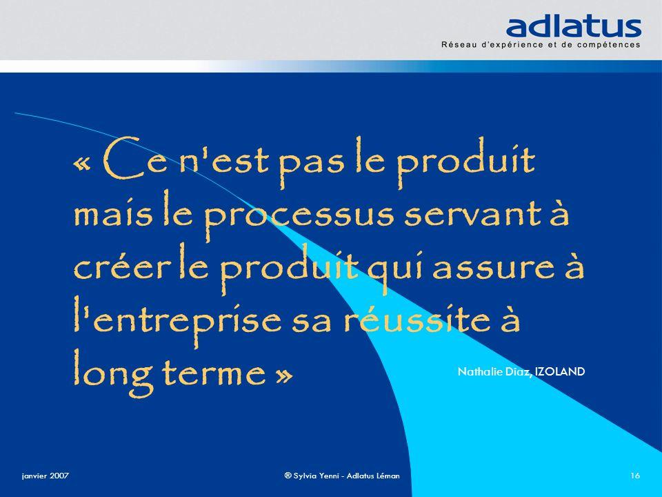 janvier 2007® Sylvia Yenni - Adlatus Léman16 « Ce n'est pas le produit mais le processus servant à créer le produit qui assure à l'entreprise sa réuss