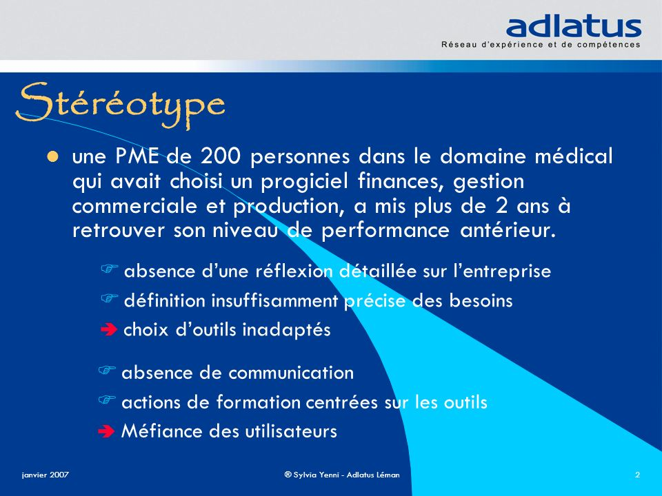 janvier 2007® Sylvia Yenni - Adlatus Léman2 Stéréotype une PME de 200 personnes dans le domaine médical qui avait choisi un progiciel finances, gestio