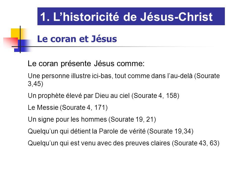 1. Lhistoricité de Jésus-Christ Le coran et Jésus Le coran présente Jésus comme: Une personne illustre ici-bas, tout comme dans lau-delà (Sourate 3,45