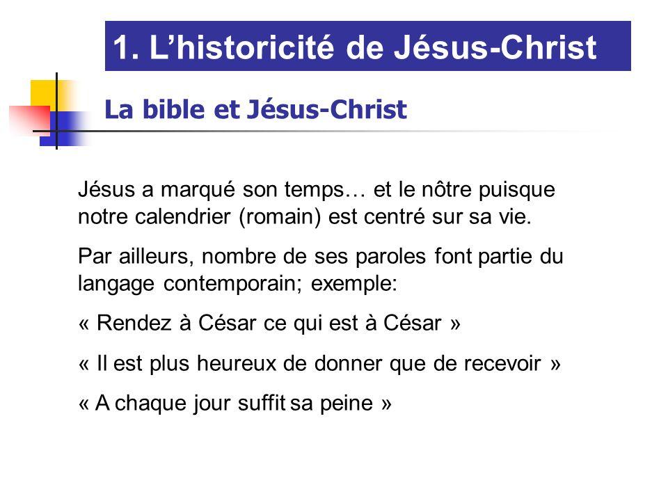 La bible et Jésus-Christ 1. Lhistoricité de Jésus-Christ Jésus a marqué son temps… et le nôtre puisque notre calendrier (romain) est centré sur sa vie