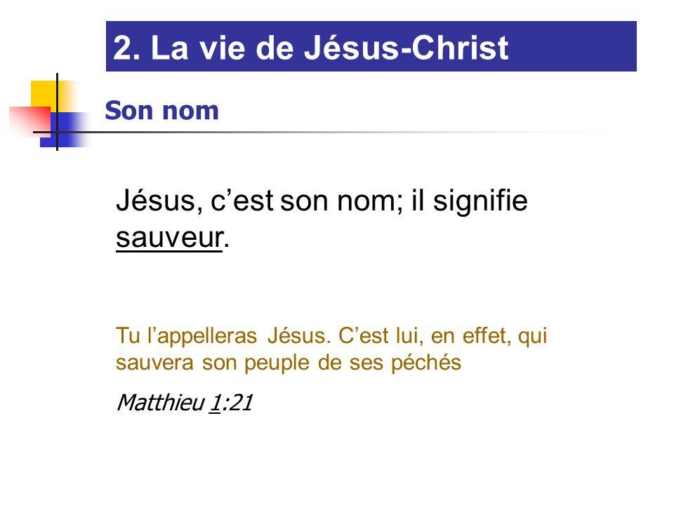 2. La vie de Jésus-Christ Jésus, cest son nom; il signifie sauveur. Tu lappelleras Jésus. Cest lui, en effet, qui sauvera son peuple de ses péchés Mat