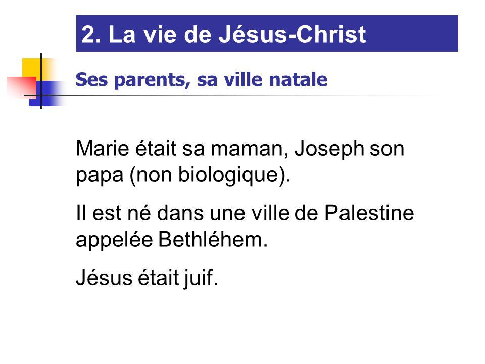 2. La vie de Jésus-Christ Ses parents, sa ville natale Marie était sa maman, Joseph son papa (non biologique). Il est né dans une ville de Palestine a