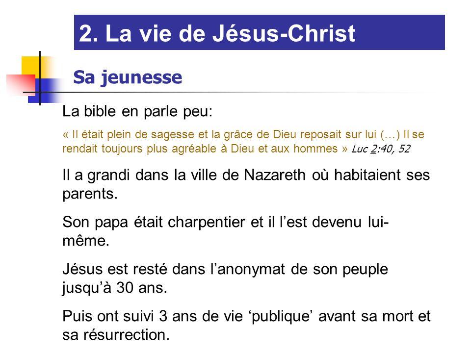 2. La vie de Jésus-Christ Sa jeunesse La bible en parle peu: « Il était plein de sagesse et la grâce de Dieu reposait sur lui (…) Il se rendait toujou