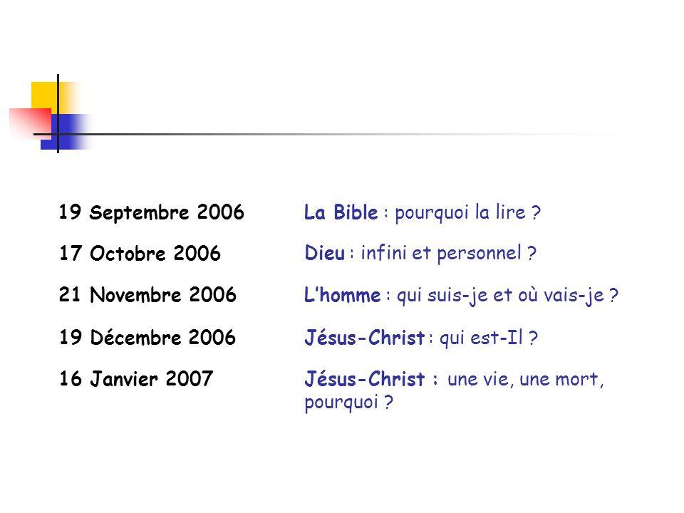 Lhomme : qui suis-je et où vais-je ? 19 Septembre 2006La Bible : pourquoi la lire ? 17 Octobre 2006 Dieu : infini et personnel ? 21 Novembre 2006 19 D
