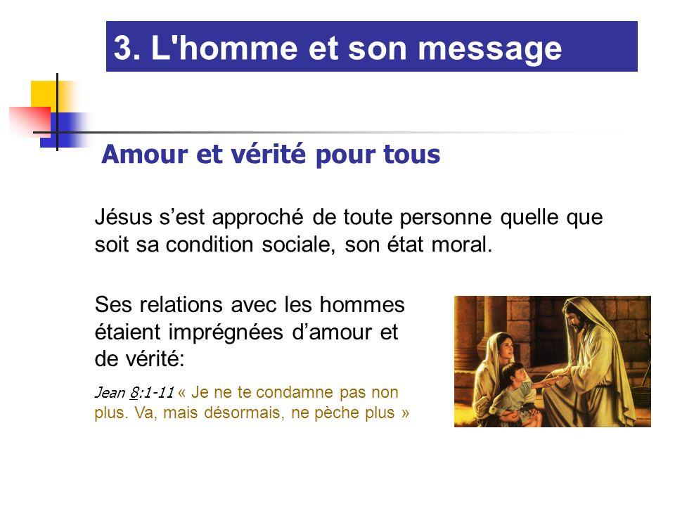 Amour et vérité pour tous 3. L'homme et son message Jésus sest approché de toute personne quelle que soit sa condition sociale, son état moral. Ses re