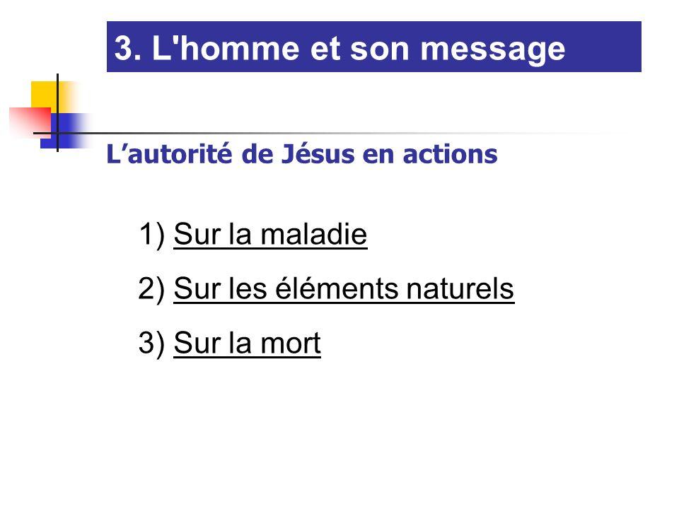 3. L'homme et son message Lautorité de Jésus en actions 1) Sur la maladie 2) Sur les éléments naturels 3) Sur la mort