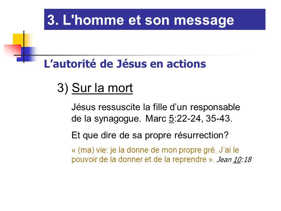 3. L'homme et son message Lautorité de Jésus en actions 3) Sur la mort Jésus ressuscite la fille dun responsable de la synagogue. Marc 5:22-24, 35-43.