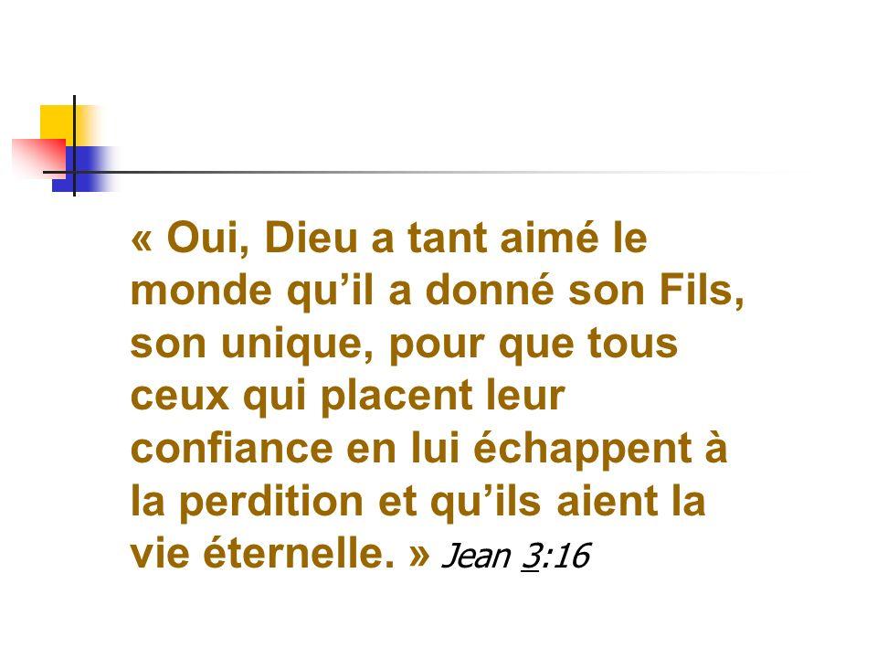 « Oui, Dieu a tant aimé le monde quil a donné son Fils, son unique, pour que tous ceux qui placent leur confiance en lui échappent à la perdition et q