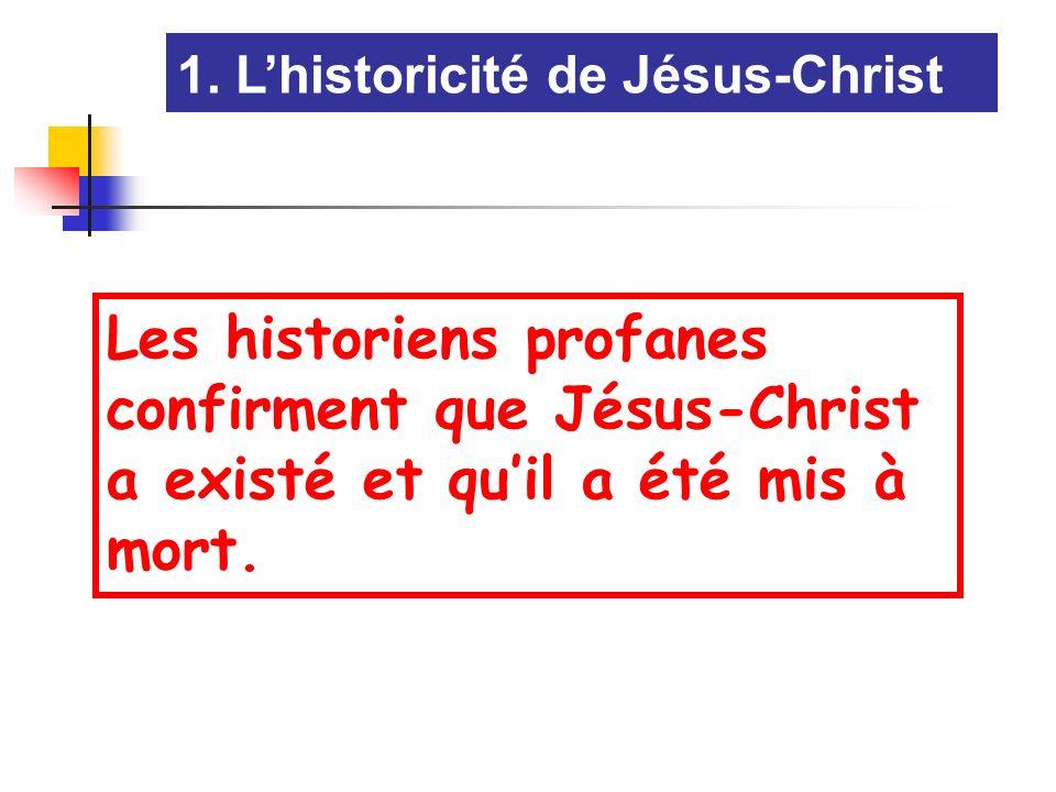 1. Lhistoricité de Jésus-Christ Les historiens profanes confirment que Jésus-Christ a existé et quil a été mis à mort.