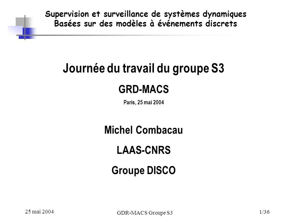 25 mai 2004 GDR-MACS Groupe S3 1/36 Supervision et surveillance de systèmes dynamiques Basées sur des modèles à événements discrets Journée du travail du groupe S3 GRD-MACS Paris, 25 mai 2004 Michel Combacau LAAS-CNRS Groupe DISCO