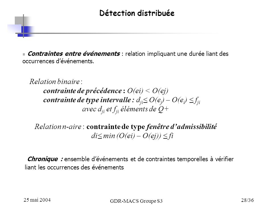 25 mai 2004 GDR-MACS Groupe S3 28/36 Détection distribuée Contraintes entre événements : relation impliquant une durée liant des occurrences dévénements.