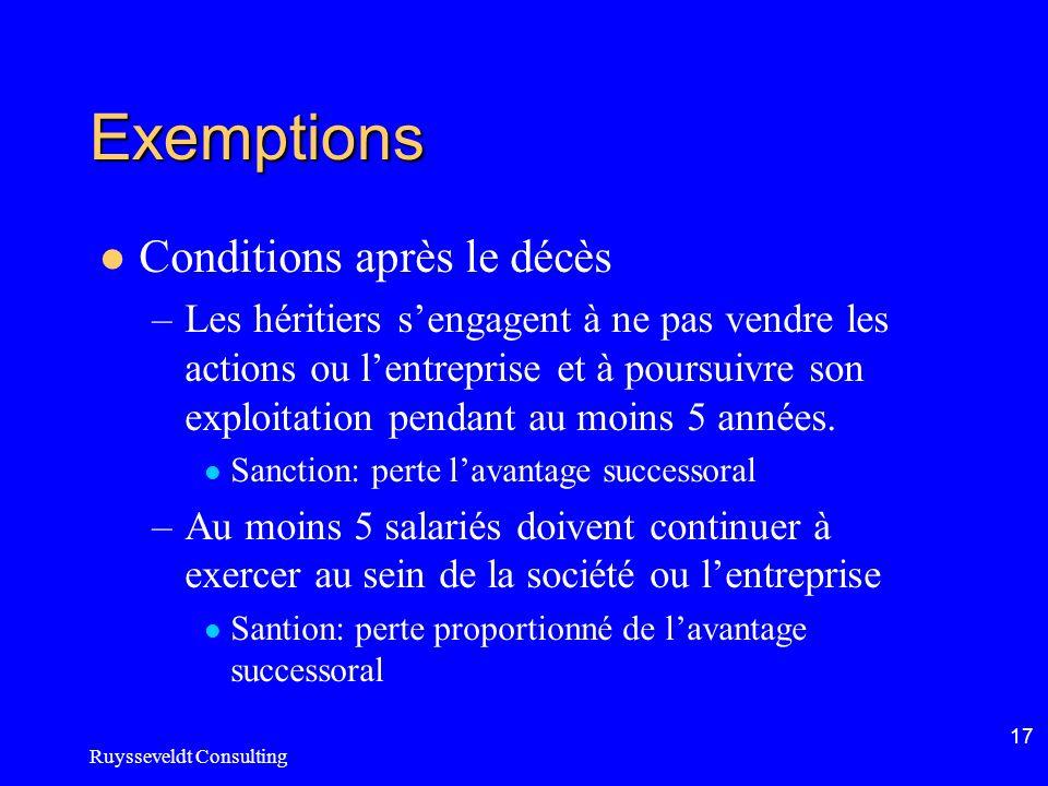 Ruysseveldt Consulting 17 Exemptions Conditions après le décès –Les héritiers sengagent à ne pas vendre les actions ou lentreprise et à poursuivre son exploitation pendant au moins 5 années.