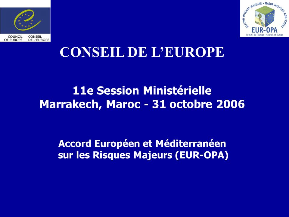 CONSEIL DE LEUROPE 11e Session Ministérielle Marrakech, Maroc - 31 octobre 2006 Accord Européen et Méditerranéen sur les Risques Majeurs (EUR-OPA)