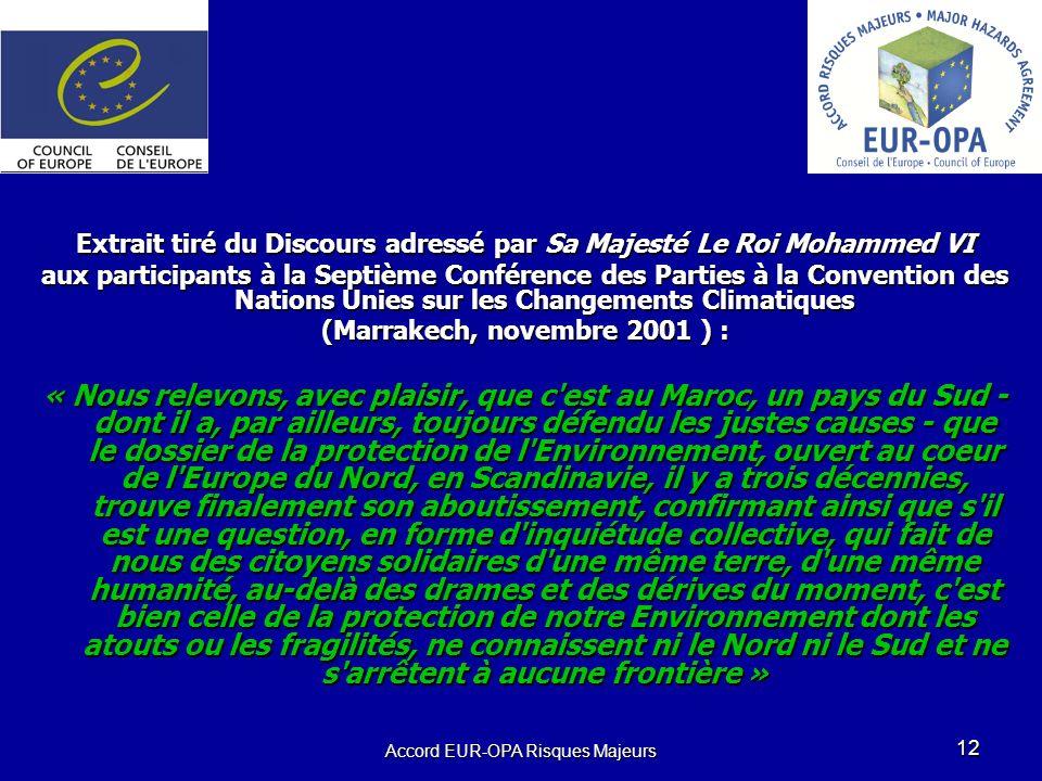 Accord EUR-OPA Risques Majeurs 12 Extrait tiré du Discours adressé par Sa Majesté Le Roi Mohammed VI aux participants à la Septième Conférence des Parties à la Convention des Nations Unies sur les Changements Climatiques (Marrakech, novembre 2001 ) : « Nous relevons, avec plaisir, que c est au Maroc, un pays du Sud - dont il a, par ailleurs, toujours défendu les justes causes - que le dossier de la protection de l Environnement, ouvert au coeur de l Europe du Nord, en Scandinavie, il y a trois décennies, trouve finalement son aboutissement, confirmant ainsi que s il est une question, en forme d inquiétude collective, qui fait de nous des citoyens solidaires d une même terre, d une même humanité, au-delà des drames et des dérives du moment, c est bien celle de la protection de notre Environnement dont les atouts ou les fragilités, ne connaissent ni le Nord ni le Sud et ne s arrêtent à aucune frontière »