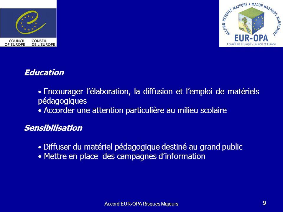 Accord EUR-OPA Risques Majeurs 9 Education Encourager lélaboration, la diffusion et lemploi de matériels pédagogiques Accorder une attention particulière au milieu scolaire Sensibilisation Diffuser du matériel pédagogique destiné au grand public Mettre en place des campagnes dinformation