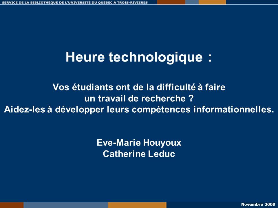 Novembre 2008 Heure technologique : Vos étudiants ont de la difficulté à faire un travail de recherche ? Aidez-les à développer leurs compétences info