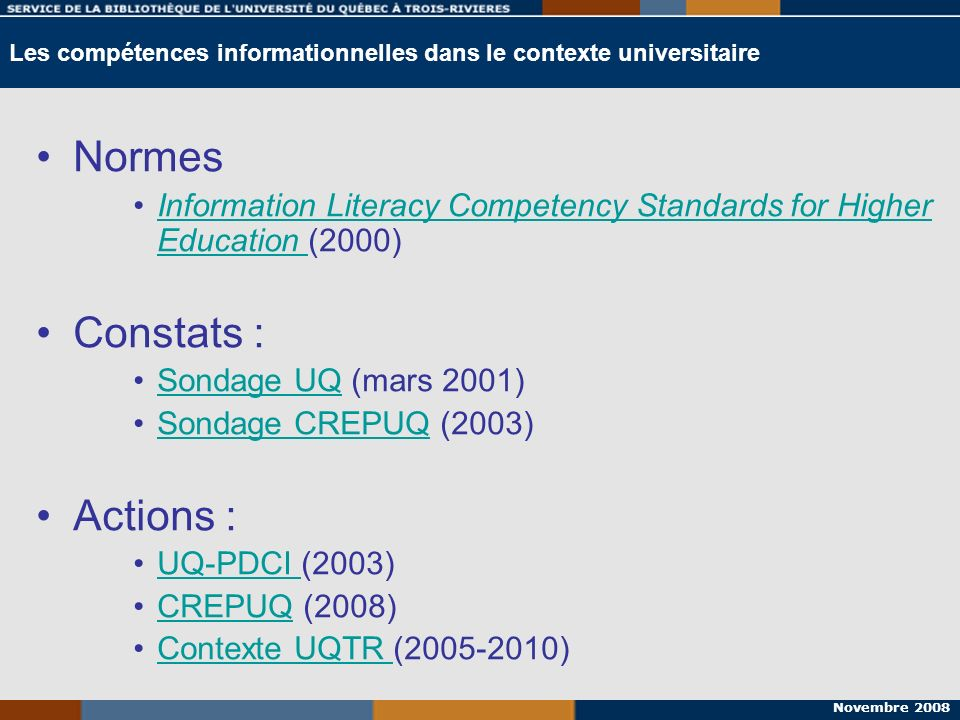 Novembre 2008 Les compétences informationnelles dans le contexte universitaire Normes Information Literacy Competency Standards for Higher Education (2000)Information Literacy Competency Standards for Higher Education Constats : Sondage UQ (mars 2001)Sondage UQ Sondage CREPUQ (2003)Sondage CREPUQ Actions : UQ-PDCI (2003)UQ-PDCI CREPUQ (2008)CREPUQ Contexte UQTR (2005-2010)Contexte UQTR