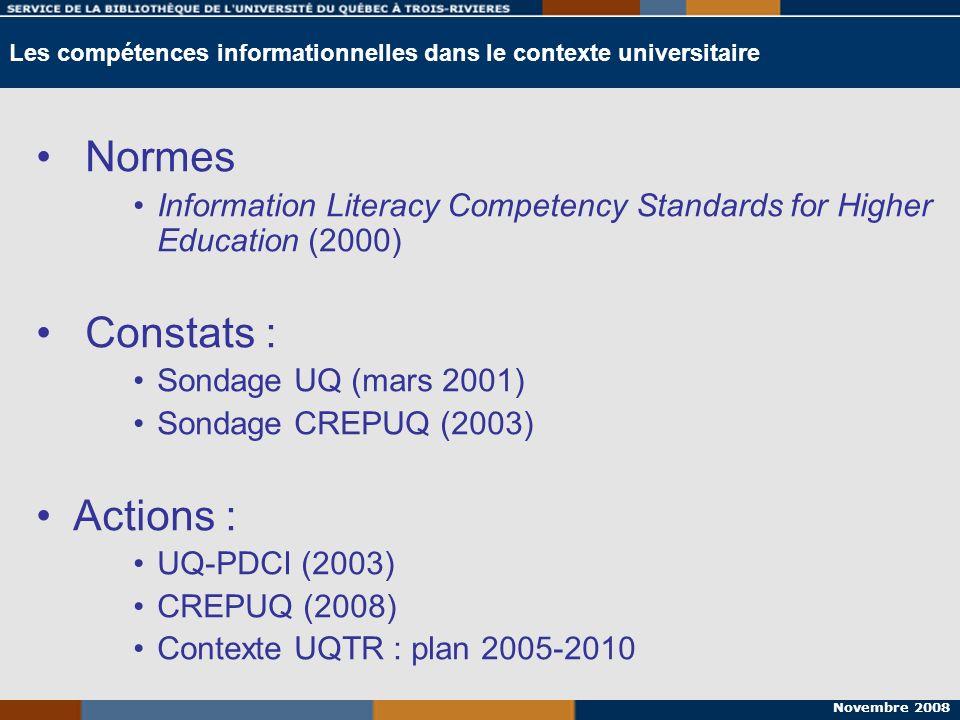 Novembre 2008 Les compétences informationnelles dans le contexte universitaire Normes Information Literacy Competency Standards for Higher Education (2000) Constats : Sondage UQ (mars 2001) Sondage CREPUQ (2003) Actions : UQ-PDCI (2003) CREPUQ (2008) Contexte UQTR (2005-2010)