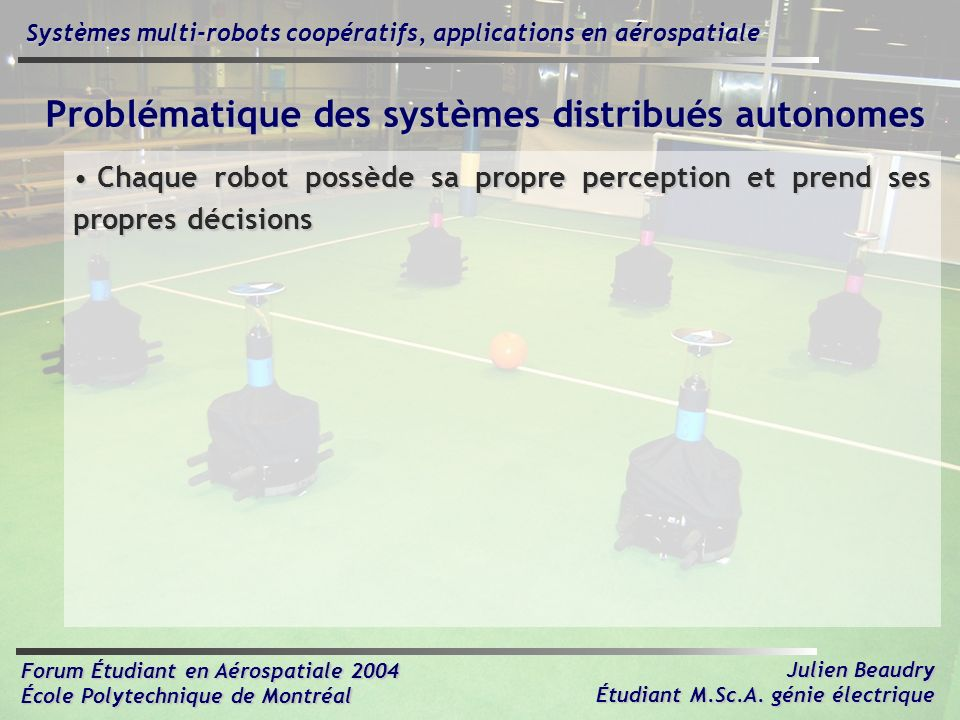 Forum Étudiant en Aérospatiale 2004 École Polytechnique de Montréal Julien Beaudry Étudiant M.Sc.A. génie électrique Systèmes multi-robots coopératifs