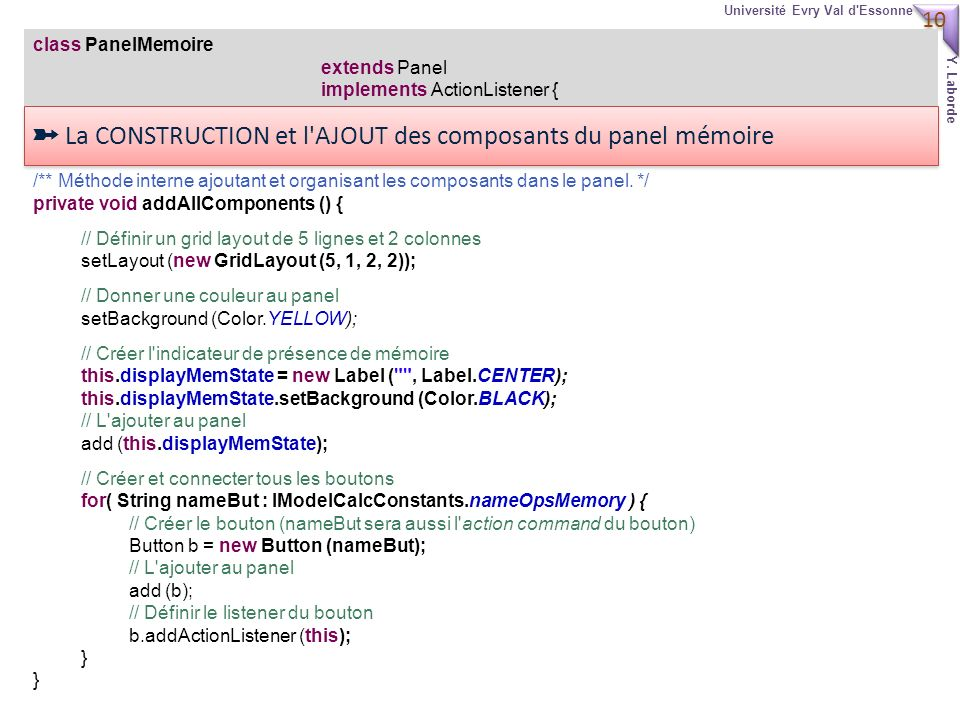 10 Université Evry Val d'Essonne Y. Laborde class PanelMemoire extends Panel implements ActionListener { /** Méthode interne ajoutant et organisant le
